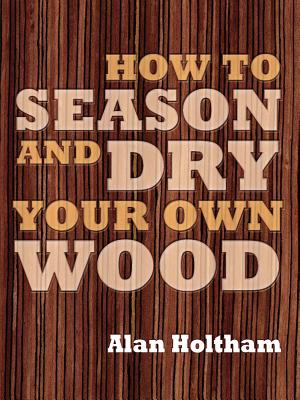 How to Season and Dry Your Own Wood By Holtham, Alan